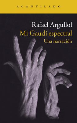 Rafael Argullol - Mi Gaudí espectral